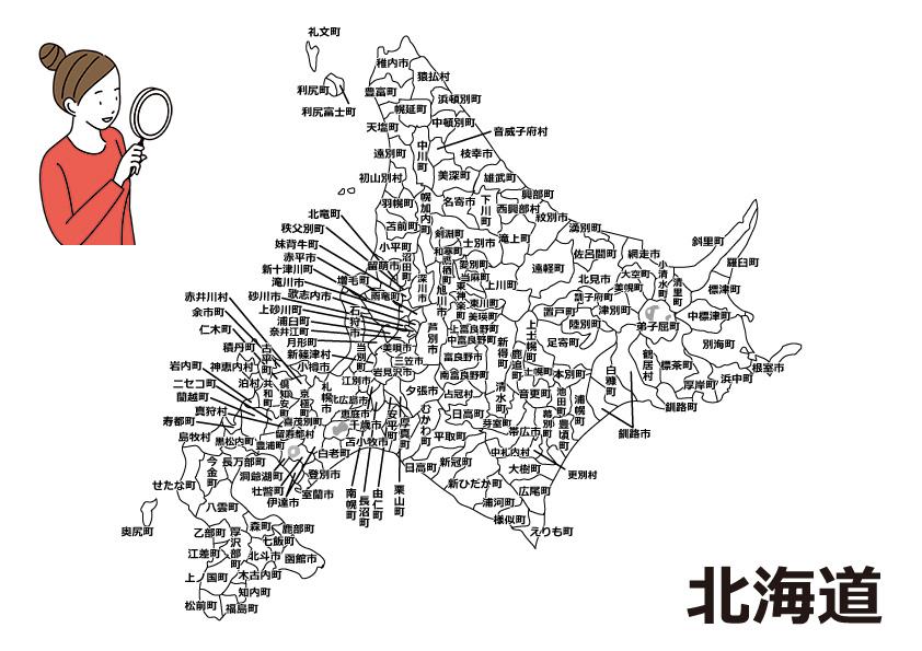 札幌市(中央区、北区、東区、白石区、豊平区、南区、西区、厚別区、手稲区、清田区)、函館市、小樽市、旭川市、室蘭市、釧路市、帯広市、北見市、夕張市、岩見沢市、網走市、留萌市、苫小牧市、稚内市、美唄市、芦別市、江別市、赤平市、紋別市、士別市、名寄市、三笠市、根室市、千歳市、滝川市、砂川市、歌志内市、深川市、富良野市、登別市、恵庭市、伊達市、北広島市、石狩市、北斗市、南幌町、奈井江町、上砂川町、由仁町、長沼町、栗山町、月形町、浦臼町、新十津川町、妹背牛町、秩父別町、雨竜町、北竜町、沼田町、当別町、新篠津村、島牧村、寿都町、黒松内町、蘭越町、ニセコ町、真狩村、留寿都村、喜茂別町、京極町、倶知安町、共和町、岩内町、泊村、神恵内村、積丹町、古平町、仁木町、余市町、赤井川村、豊浦町、洞爺湖町、壮瞥町、白老町、厚真町、安平町、むかわ町、日高町、平取町、新冠町、浦河町、様似町、えりも町、新ひだか町、松前町、福島町、知内町、木古内町、七飯町、鹿部町、森町、八雲町、長万部町、江差町、上ノ国町、厚沢部町、乙部町、奥尻町、今金町、せたな町、鷹栖町、東神楽町、当麻町、比布町、愛別町上川町、東川町、美瑛町、上富良野町、中富良野町、南富良野町、占冠村、和寒町、剣淵町、下川町、美深町、音威子府村、中川町、幌加内町、増毛町、小平町、苫前町、羽幌町、初山別村、遠別町、天塩町、猿払村、浜頓別町、中頓別町、枝幸町、豊富町、幌延町、礼文町、利尻町、利尻富士町、美幌町、津別町、大空町、斜里町、清里町、小清水町、訓子府町、置戸町、佐呂間町、遠軽町、湧別町、滝上町、興部町、西興部村、雄武町、音更町、士幌町、上士幌町、鹿追町、新得町、清水町、芽室町、中札内村、更別村、大樹町、広尾町、幕別町、池田町、豊頃町、本別町、足寄町、陸別町、浦幌町、釧路町、厚岸町、浜中町、標茶町、弟子屈町、鶴居村、白糠町、別海町、中標津町、標津町、羅臼町。
